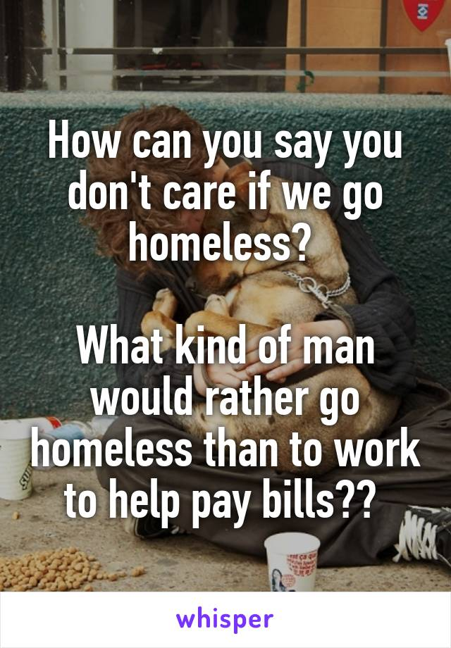How can you say you don't care if we go homeless?   What kind of man would rather go homeless than to work to help pay bills??