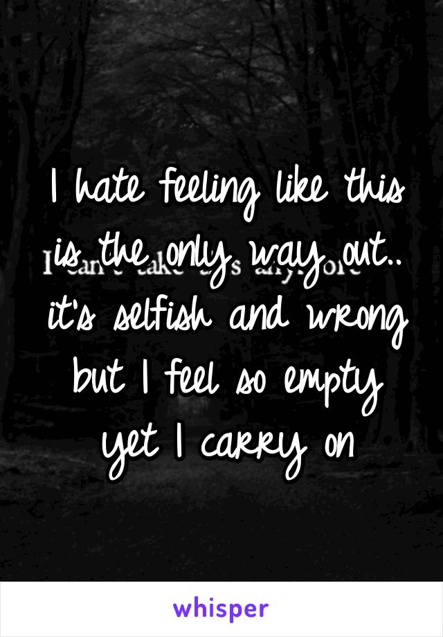 I hate feeling like this is the only way out.. it's selfish and wrong but I feel so empty yet I carry on