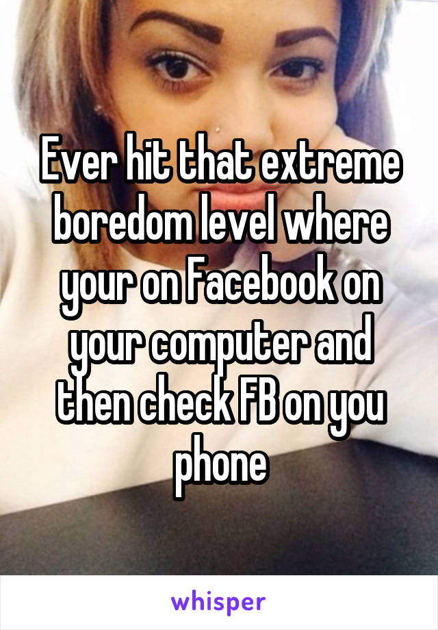 Ever hit that extreme boredom level where your on Facebook on your computer and then check FB on you phone