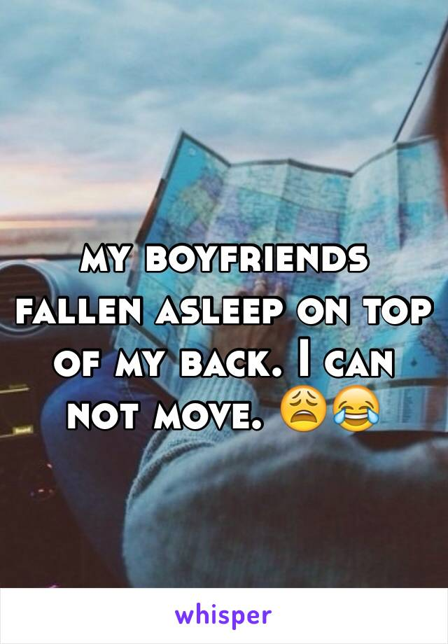 my boyfriends fallen asleep on top of my back. I can not move. 😩😂