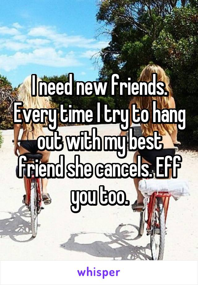 I need new friends. Every time I try to hang out with my best friend she cancels. Eff you too.