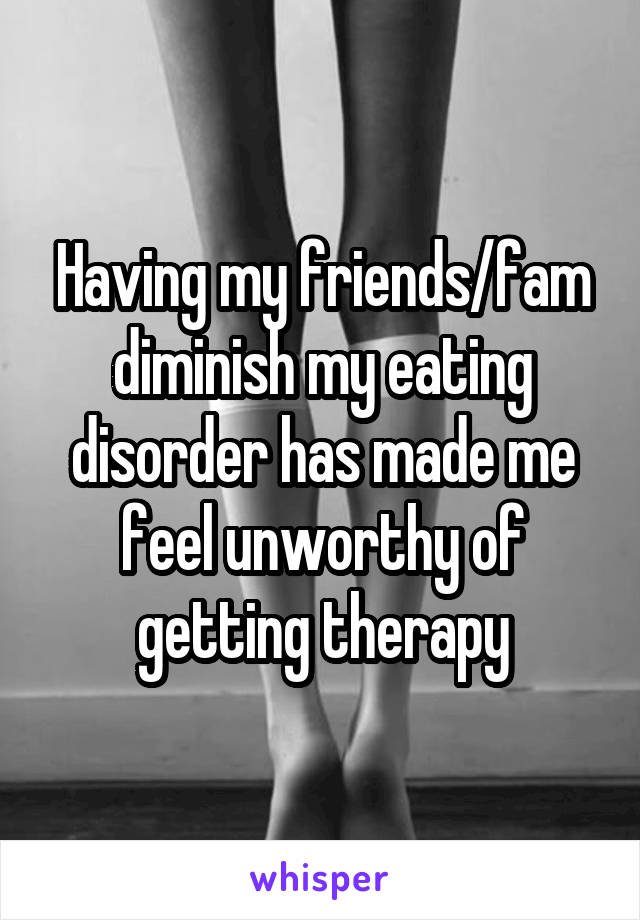 Having my friends/fam diminish my eating disorder has made me feel unworthy of getting therapy