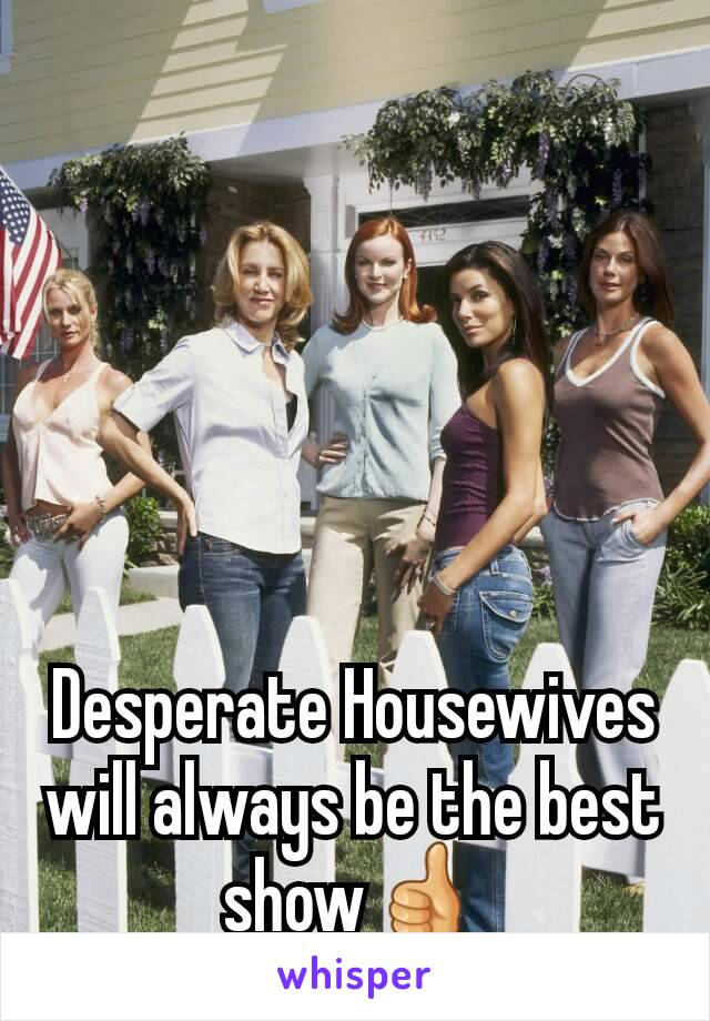 Desperate Housewives will always be the best show👍