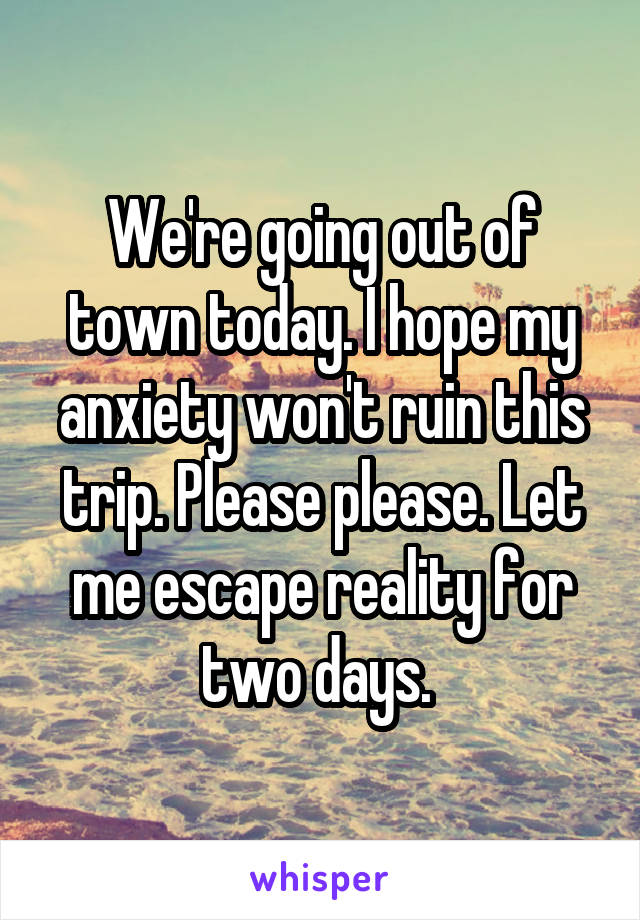 We're going out of town today. I hope my anxiety won't ruin this trip. Please please. Let me escape reality for two days.