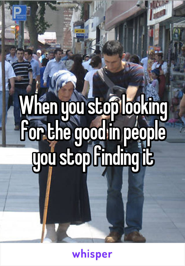 When you stop looking for the good in people you stop finding it