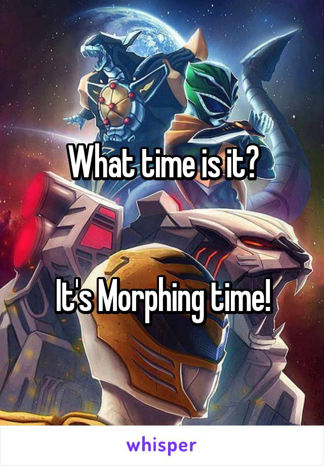 What time is it?   It's Morphing time!
