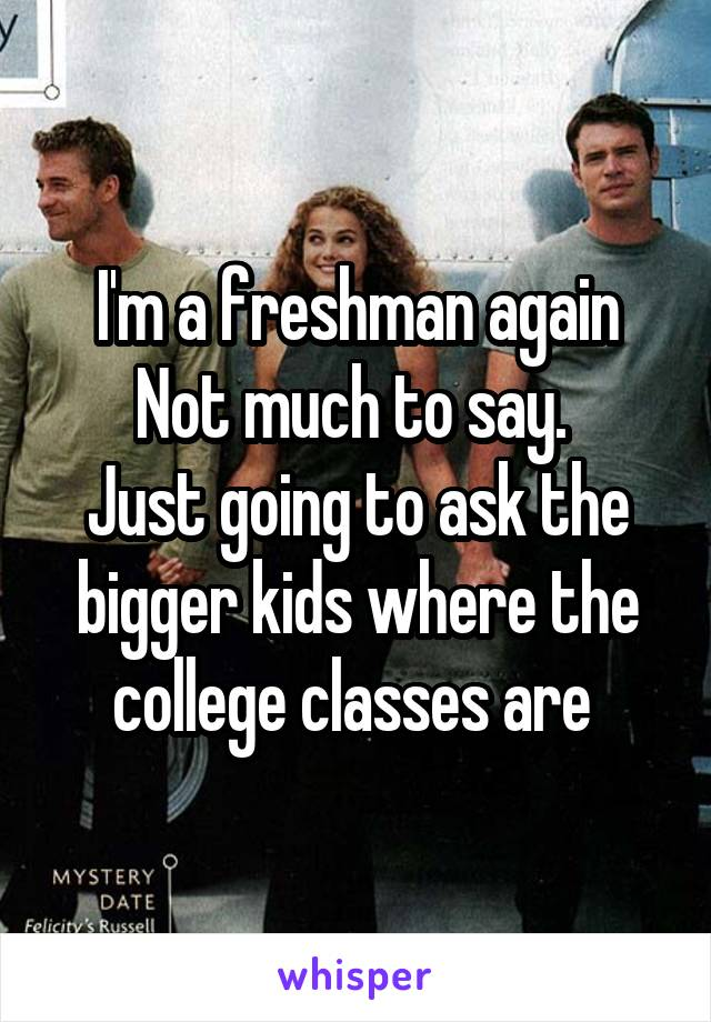 I'm a freshman again Not much to say.  Just going to ask the bigger kids where the college classes are