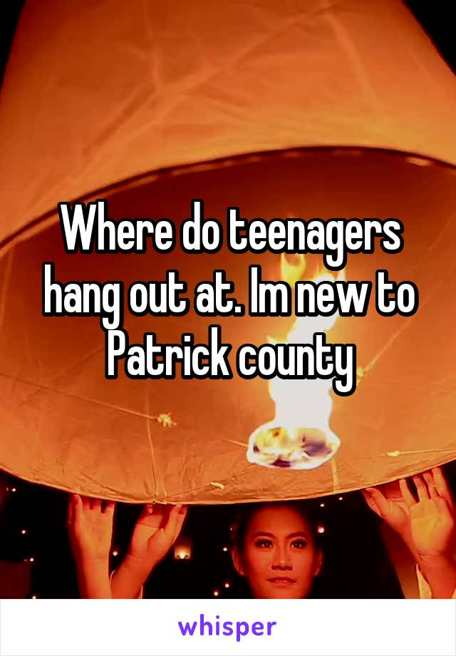 Where do teenagers hang out at. Im new to Patrick county