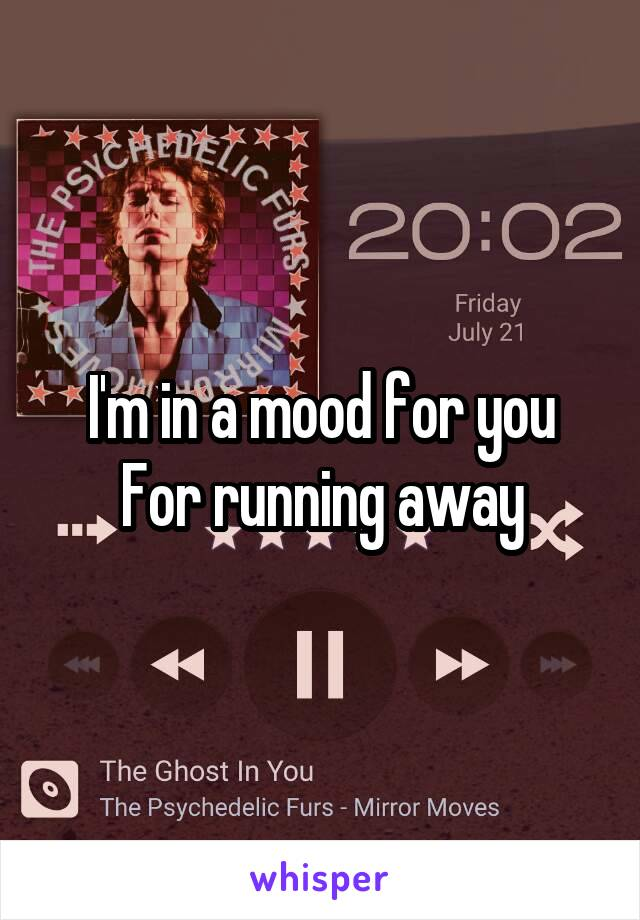 I'm in a mood for you For running away
