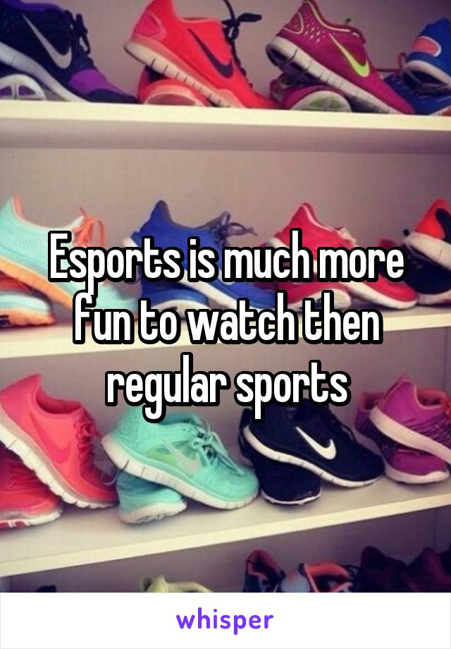 Esports is much more fun to watch then regular sports