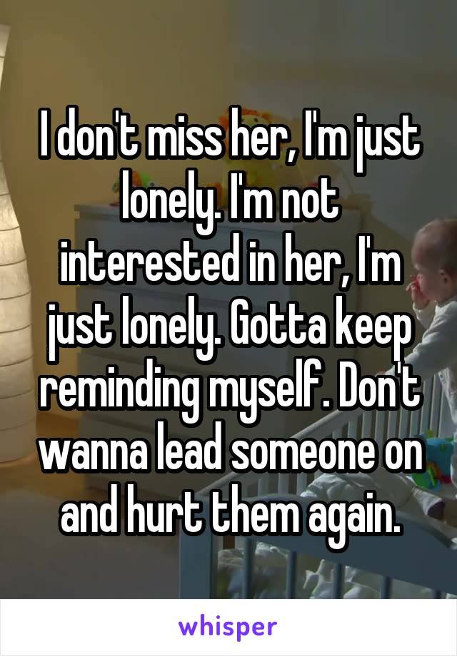 I don't miss her, I'm just lonely. I'm not interested in her, I'm just lonely. Gotta keep reminding myself. Don't wanna lead someone on and hurt them again.