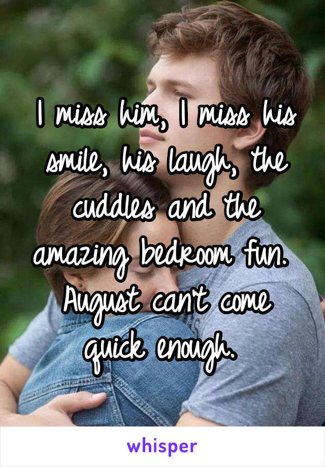 I miss him, I miss his smile, his laugh, the cuddles and the amazing bedroom fun.  August can't come quick enough.