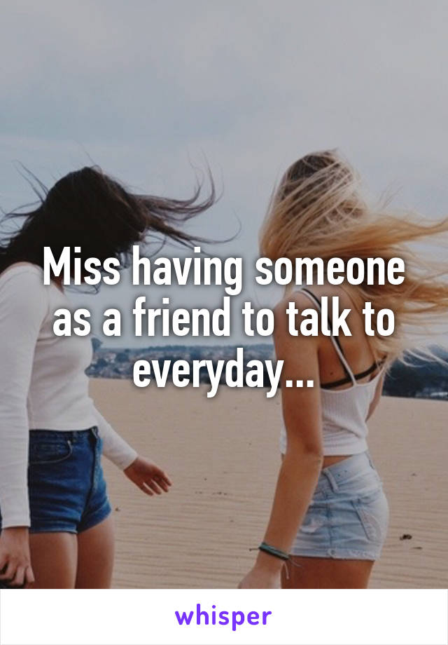 Miss having someone as a friend to talk to everyday...
