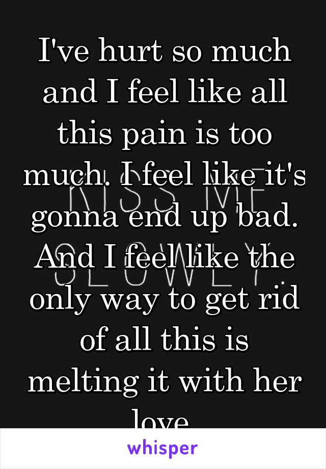 I've hurt so much and I feel like all this pain is too much. I feel like it's gonna end up bad. And I feel like the only way to get rid of all this is melting it with her love.