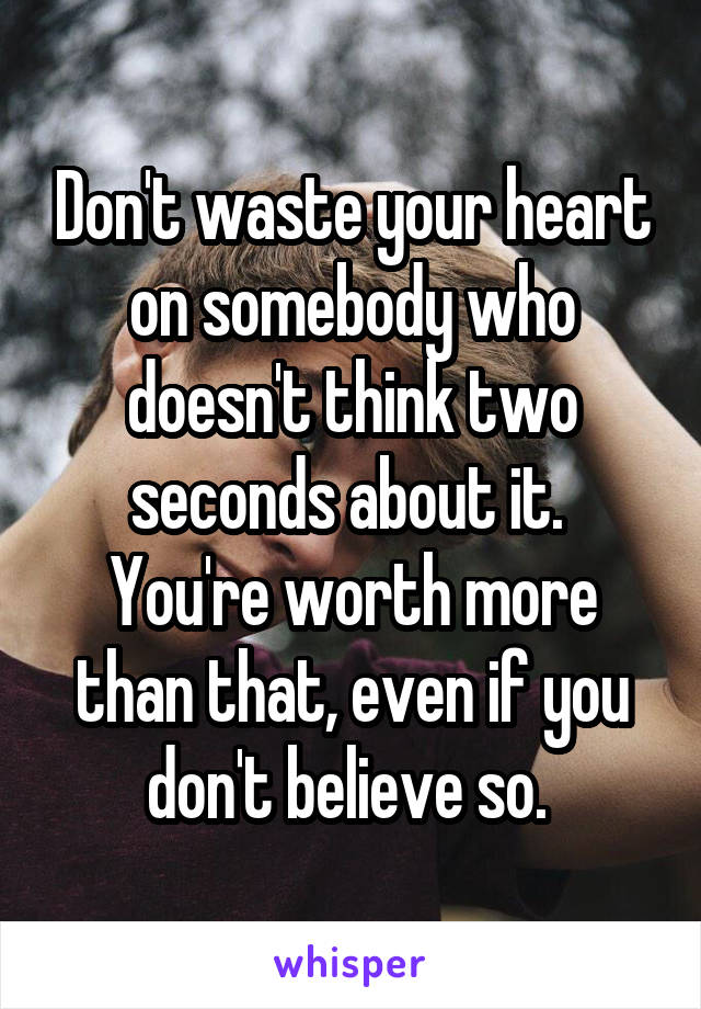 Don't waste your heart on somebody who doesn't think two seconds about it.  You're worth more than that, even if you don't believe so.