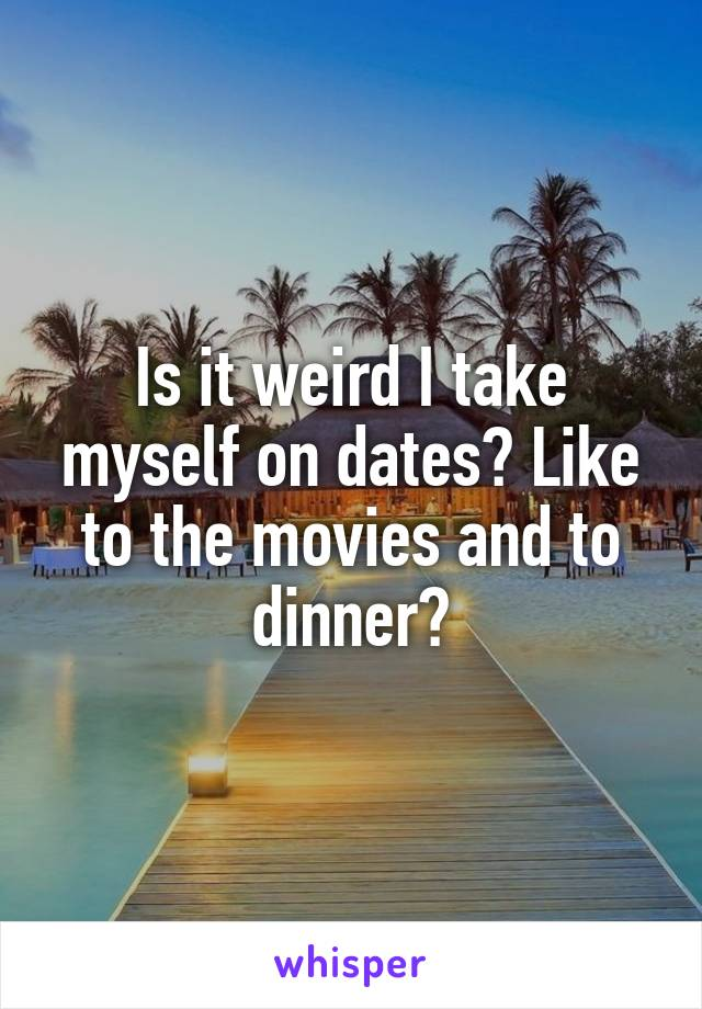Is it weird I take myself on dates? Like to the movies and to dinner?