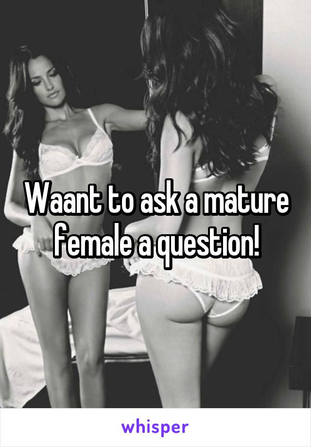 Waant to ask a mature female a question!