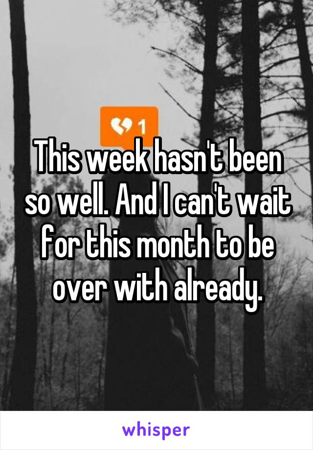 This week hasn't been so well. And I can't wait for this month to be over with already.