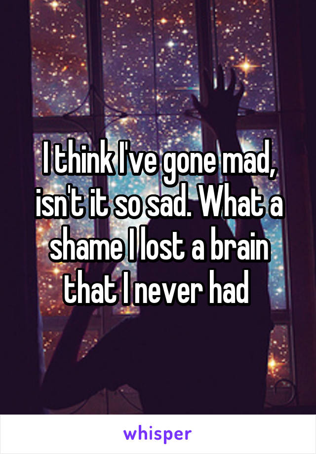 I think I've gone mad, isn't it so sad. What a shame I lost a brain that I never had