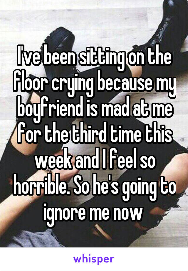 I've been sitting on the floor crying because my boyfriend is mad at me for the third time this week and I feel so horrible. So he's going to ignore me now