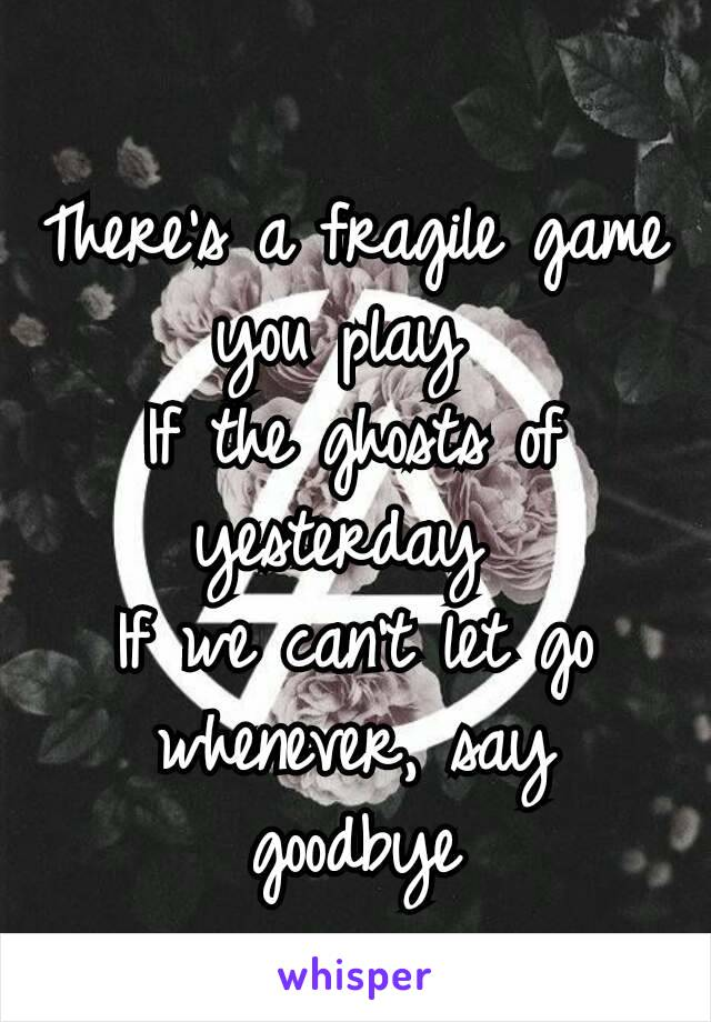 There's a fragile game you play If the ghosts of yesterday If we can't let go whenever, say goodbye