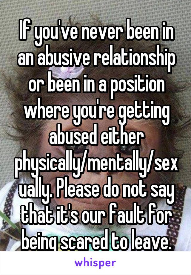 If you've never been in an abusive relationship or been in a position where you're getting abused either physically/mentally/sexually. Please do not say that it's our fault for being scared to leave.