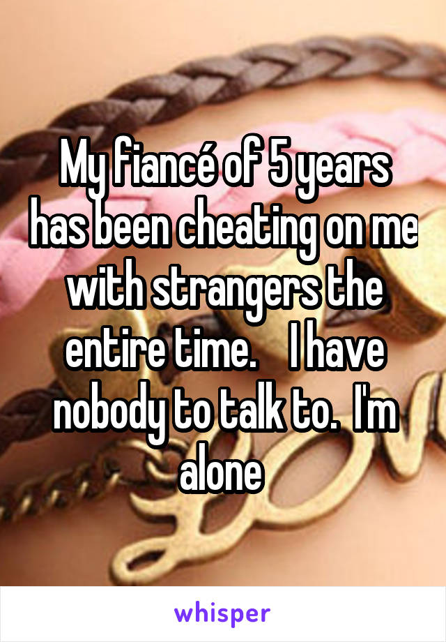 My fiancé of 5 years has been cheating on me with strangers the entire time.    I have nobody to talk to.  I'm alone