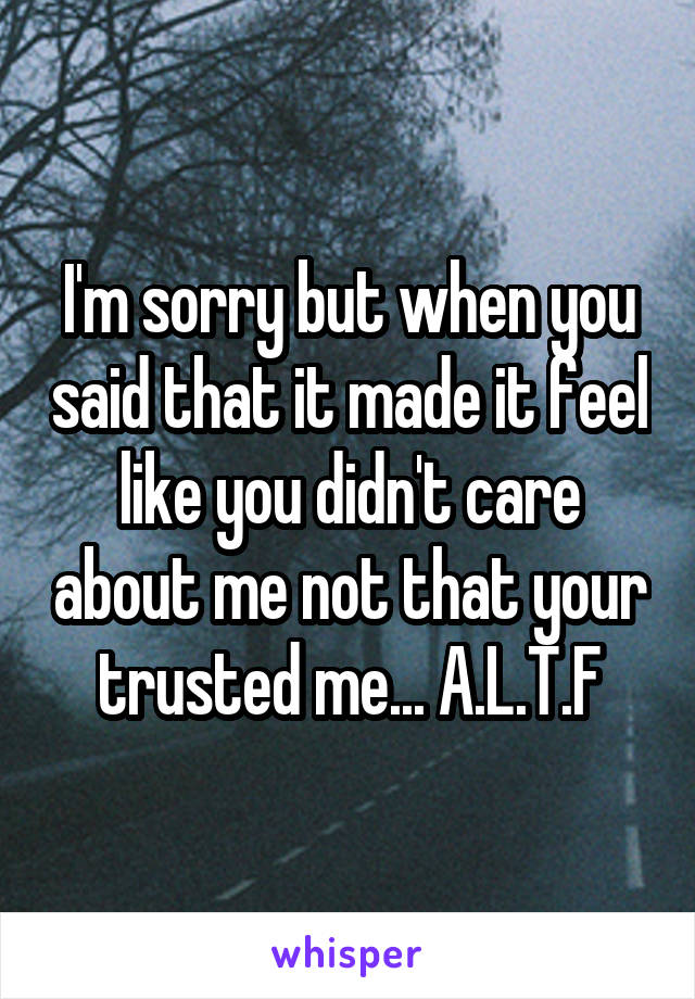 I'm sorry but when you said that it made it feel like you didn't care about me not that your trusted me... A.L.T.F
