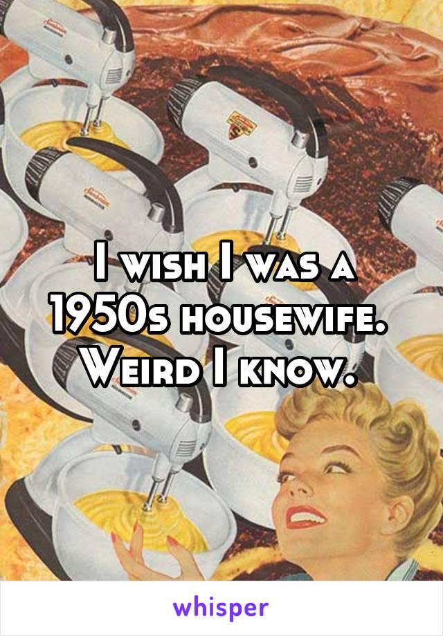 I wish I was a 1950s housewife.  Weird I know.