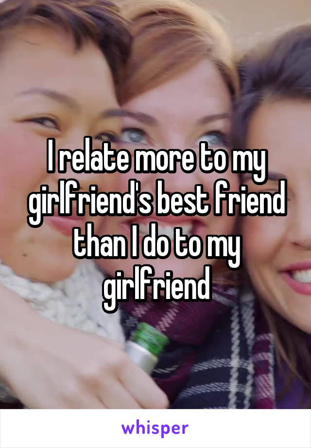 I relate more to my girlfriend's best friend than I do to my girlfriend