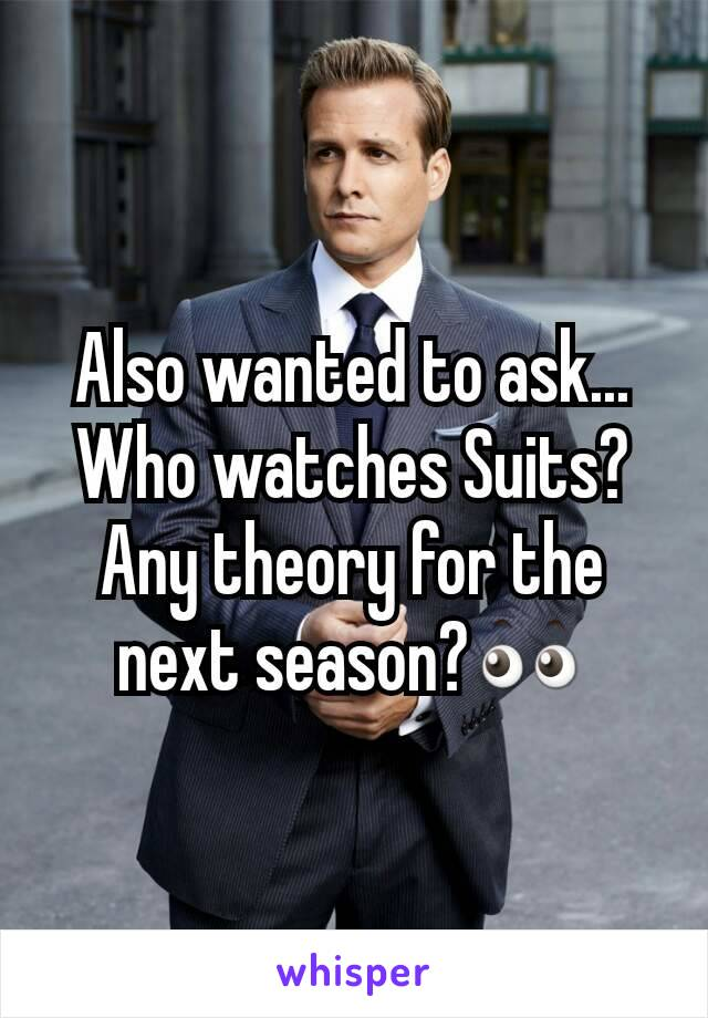 Also wanted to ask... Who watches Suits?Any theory for the next season?👀