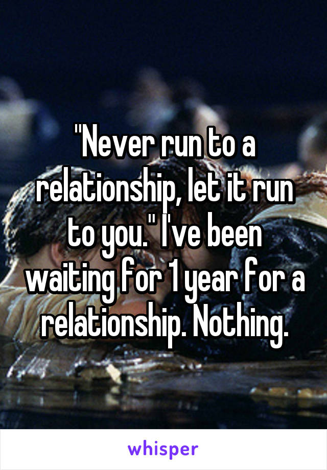 """Never run to a relationship, let it run to you."" I've been waiting for 1 year for a relationship. Nothing."
