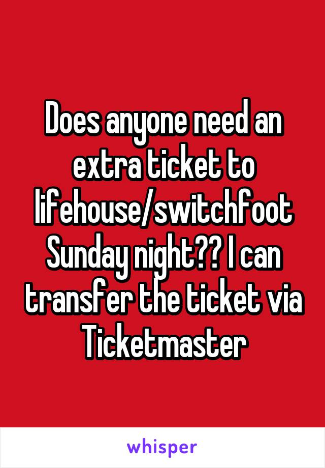 Does anyone need an extra ticket to lifehouse/switchfoot Sunday night?? I can transfer the ticket via Ticketmaster