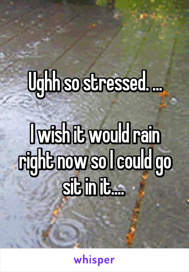 Ughh so stressed. ...  I wish it would rain right now so I could go sit in it....