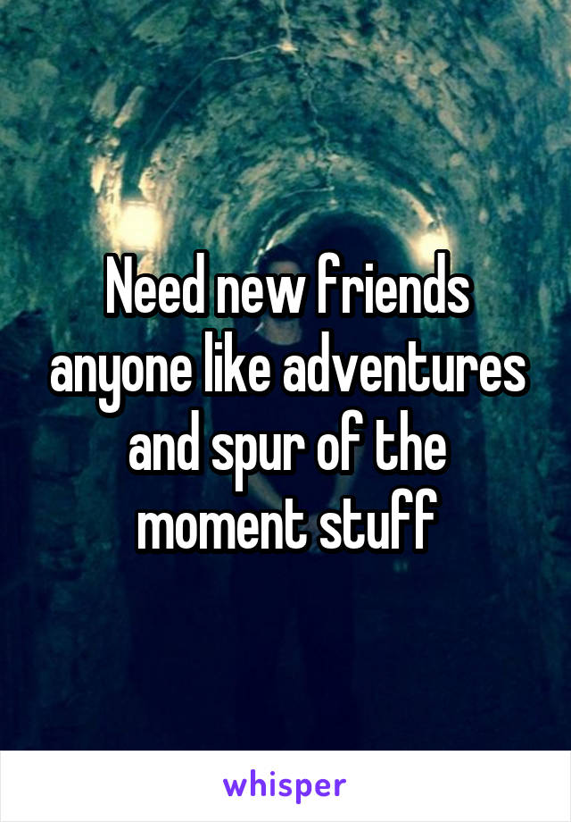 Need new friends anyone like adventures and spur of the moment stuff