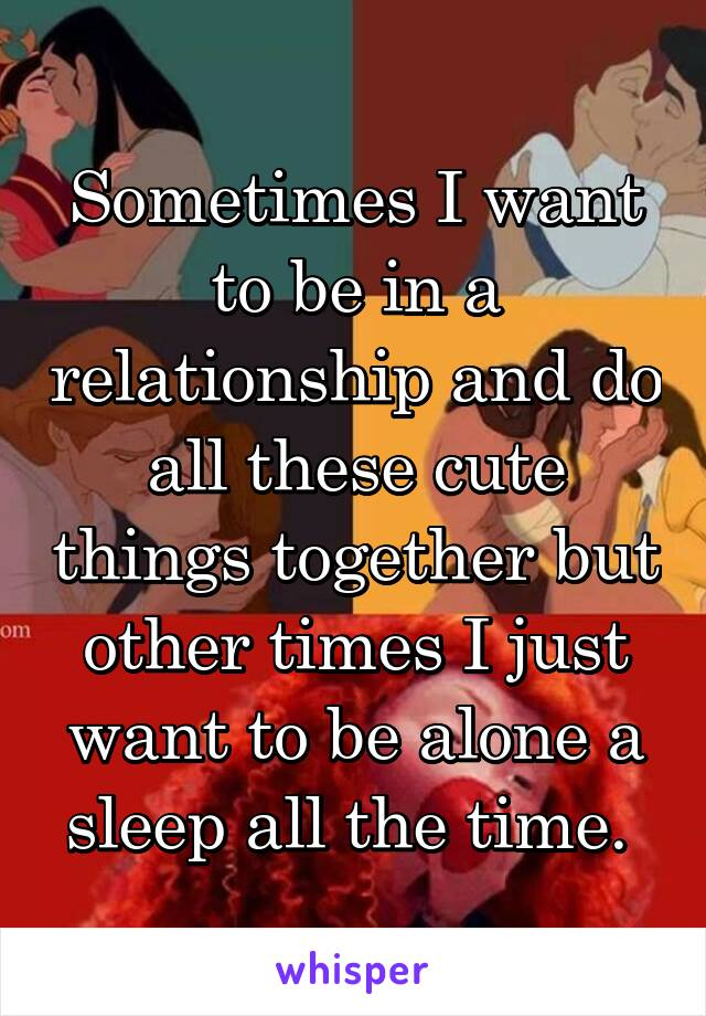 Sometimes I want to be in a relationship and do all these cute things together but other times I just want to be alone a sleep all the time.
