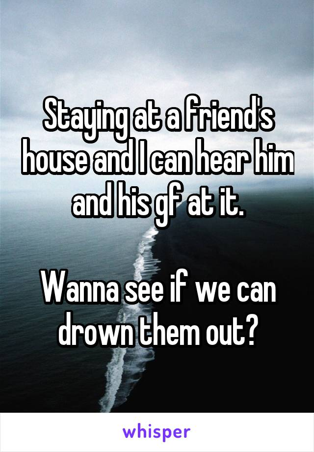 Staying at a friend's house and I can hear him and his gf at it.  Wanna see if we can drown them out?