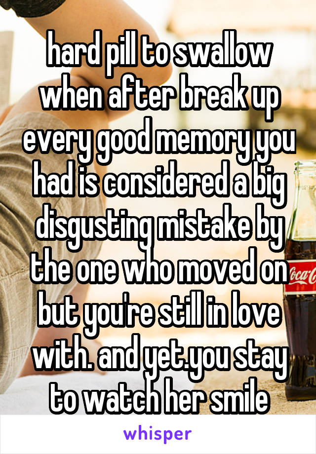 hard pill to swallow when after break up every good memory you had is considered a big disgusting mistake by the one who moved on but you're still in love with. and yet.you stay to watch her smile