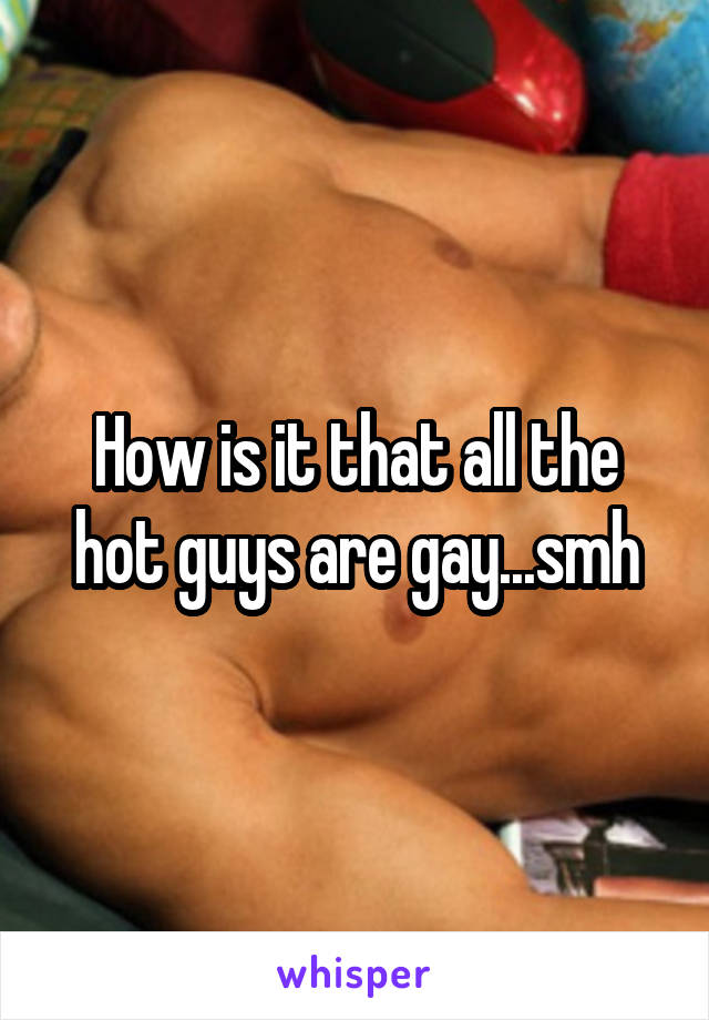 How is it that all the hot guys are gay...smh