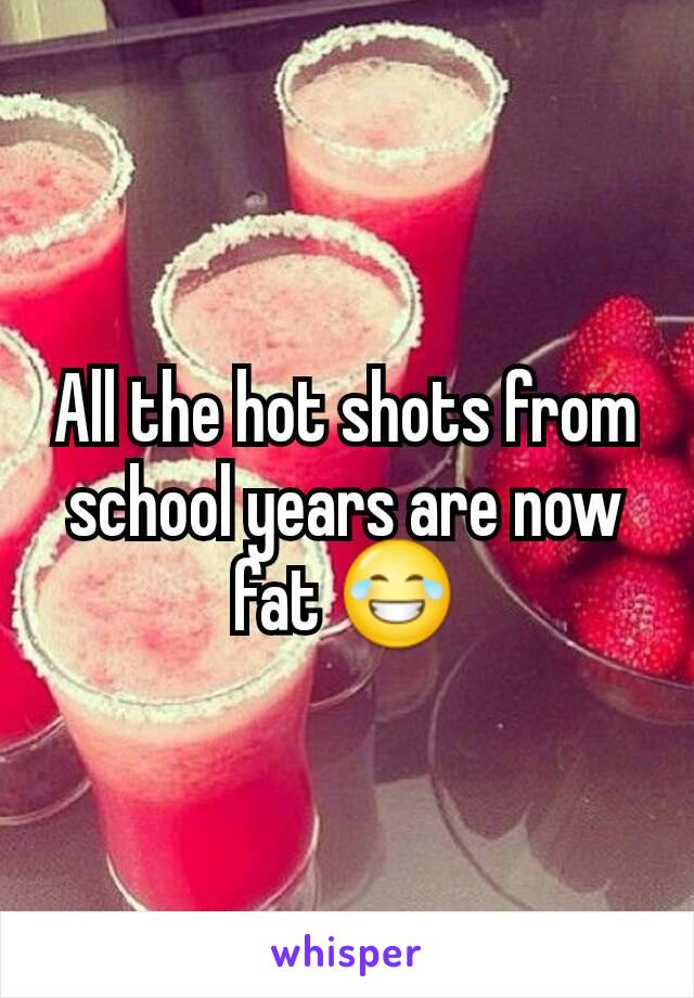 All the hot shots from school years are now fat 😂