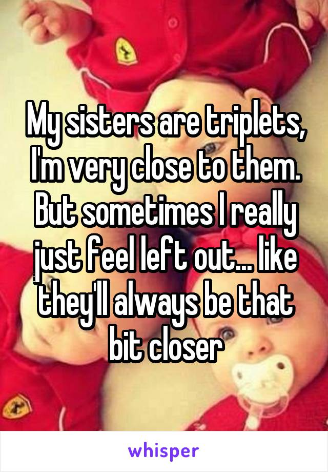 My sisters are triplets, I'm very close to them. But sometimes I really just feel left out... like they'll always be that bit closer