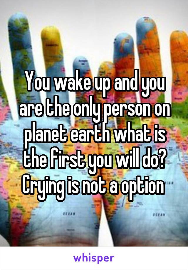 You wake up and you are the only person on planet earth what is the first you will do? Crying is not a option