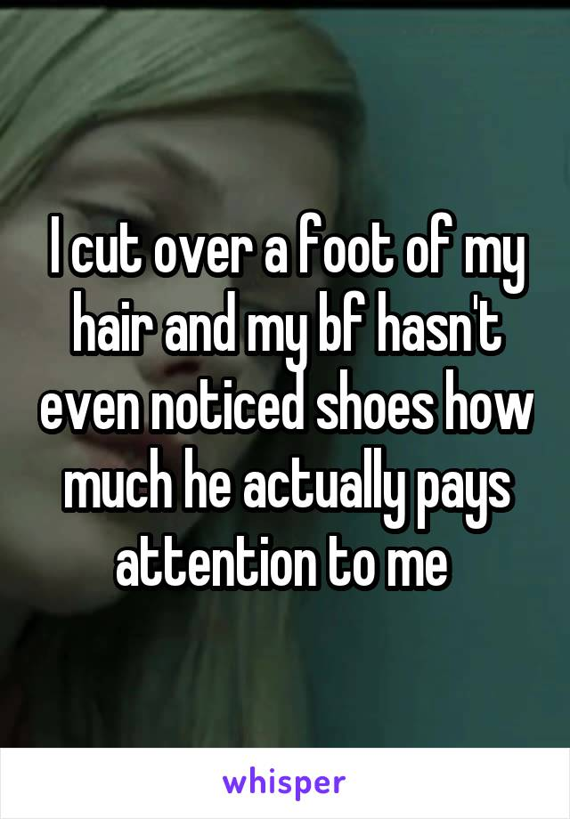 I cut over a foot of my hair and my bf hasn't even noticed shoes how much he actually pays attention to me