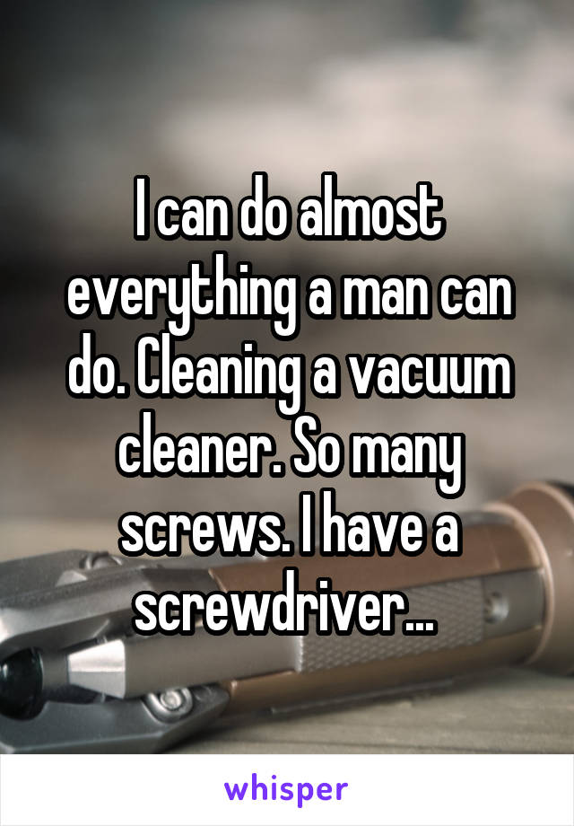 I can do almost everything a man can do. Cleaning a vacuum cleaner. So many screws. I have a screwdriver...