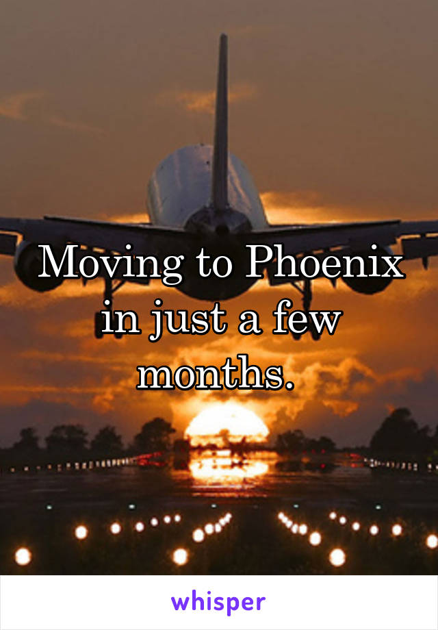 Moving to Phoenix in just a few months.