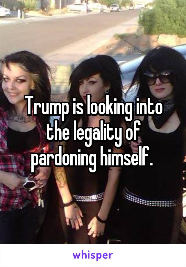Trump is looking into the legality of pardoning himself.