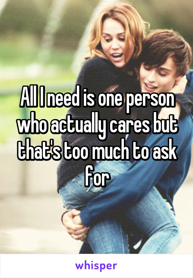 All I need is one person who actually cares but that's too much to ask for