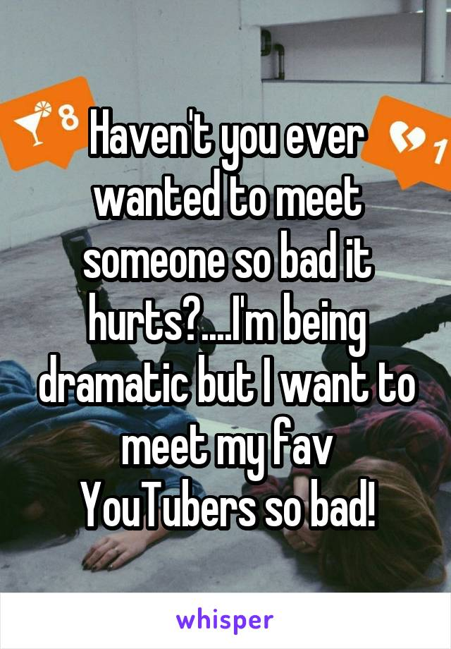 Haven't you ever wanted to meet someone so bad it hurts?....I'm being dramatic but I want to meet my fav YouTubers so bad!