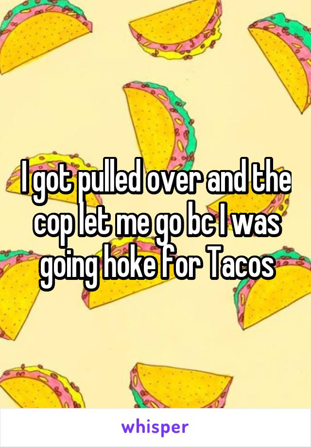 I got pulled over and the cop let me go bc I was going hoke for Tacos