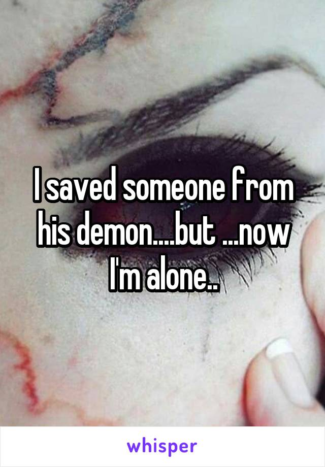 I saved someone from his demon....but ...now I'm alone..